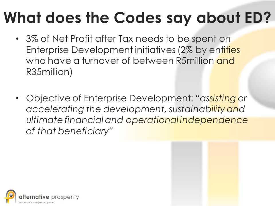 What does the Codes say about ED? 3% of Net Profit after Tax needs to be spent on Enterprise Development initiatives (2% by entities who have a turnov