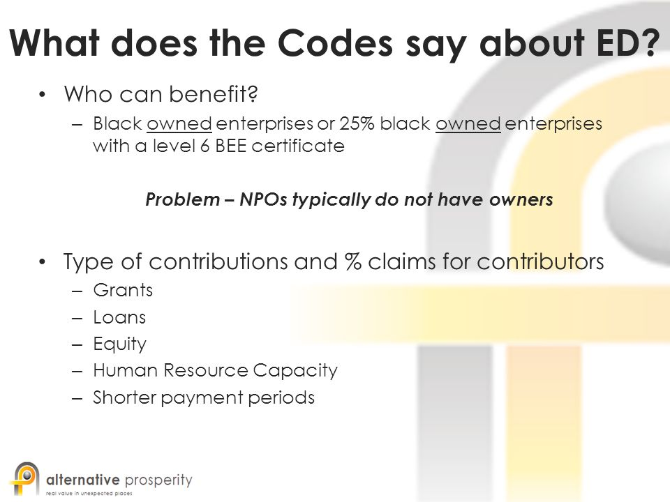 What does the Codes say about ED? Who can benefit? – Black owned enterprises or 25% black owned enterprises with a level 6 BEE certificate Problem – N