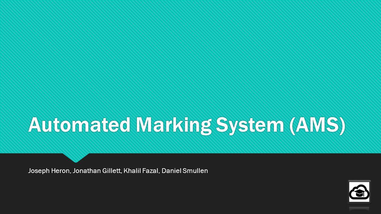Automated Marking System (AMS) Joseph Heron, Jonathan Gillett, Khalil Fazal, Daniel Smullen