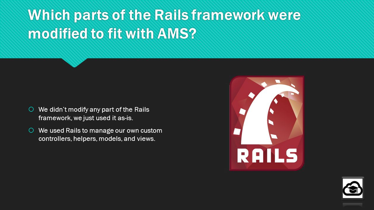 Which parts of the Rails framework were modified to fit with AMS? We didnt modify any part of the Rails framework, we just used it as-is. We used Rail