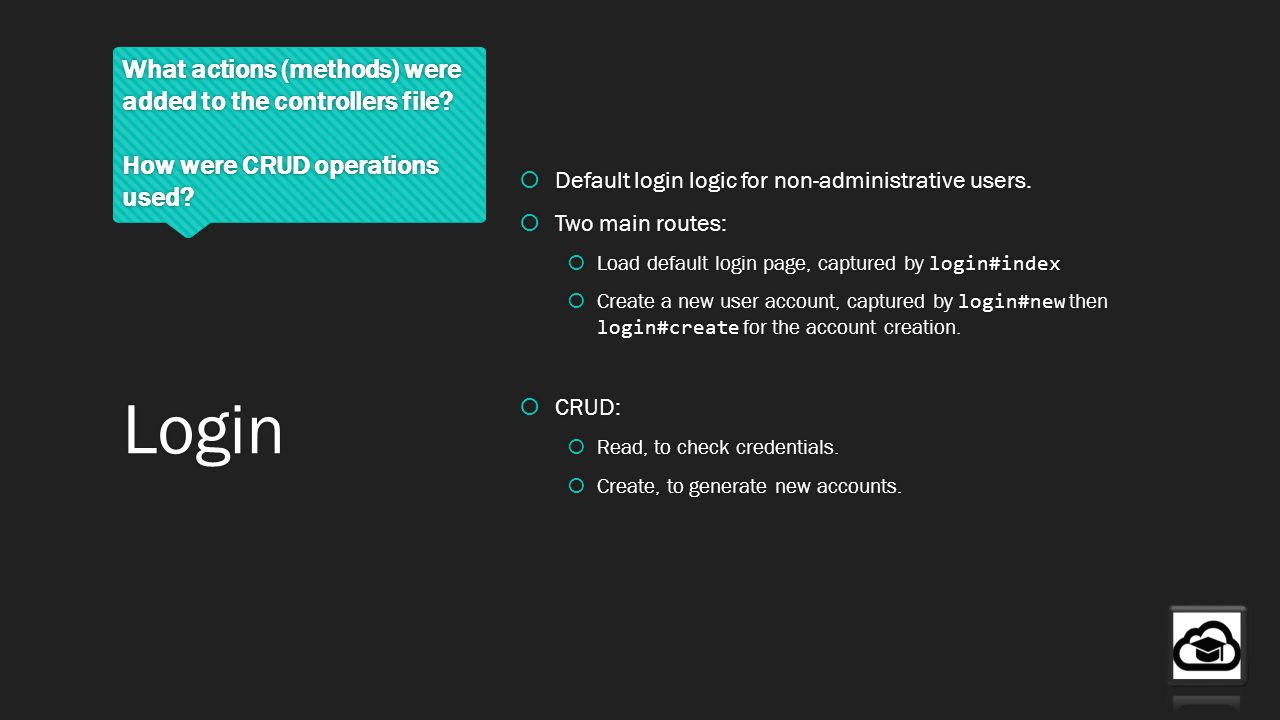 What actions (methods) were added to the controllers file? How were CRUD operations used? Default login logic for non-administrative users. Two main r