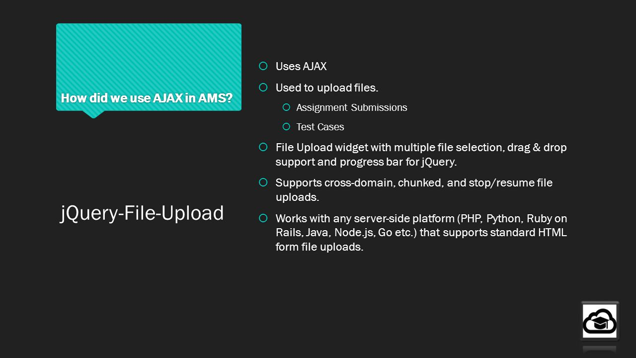 How did we use AJAX in AMS? Uses AJAX Used to upload files. Assignment Submissions Test Cases File Upload widget with multiple file selection, drag &