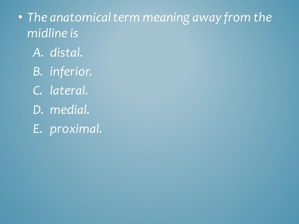 The anatomical term meaning away from the midline is A.distal. B.inferior. C.lateral. D.medial. E.proximal.