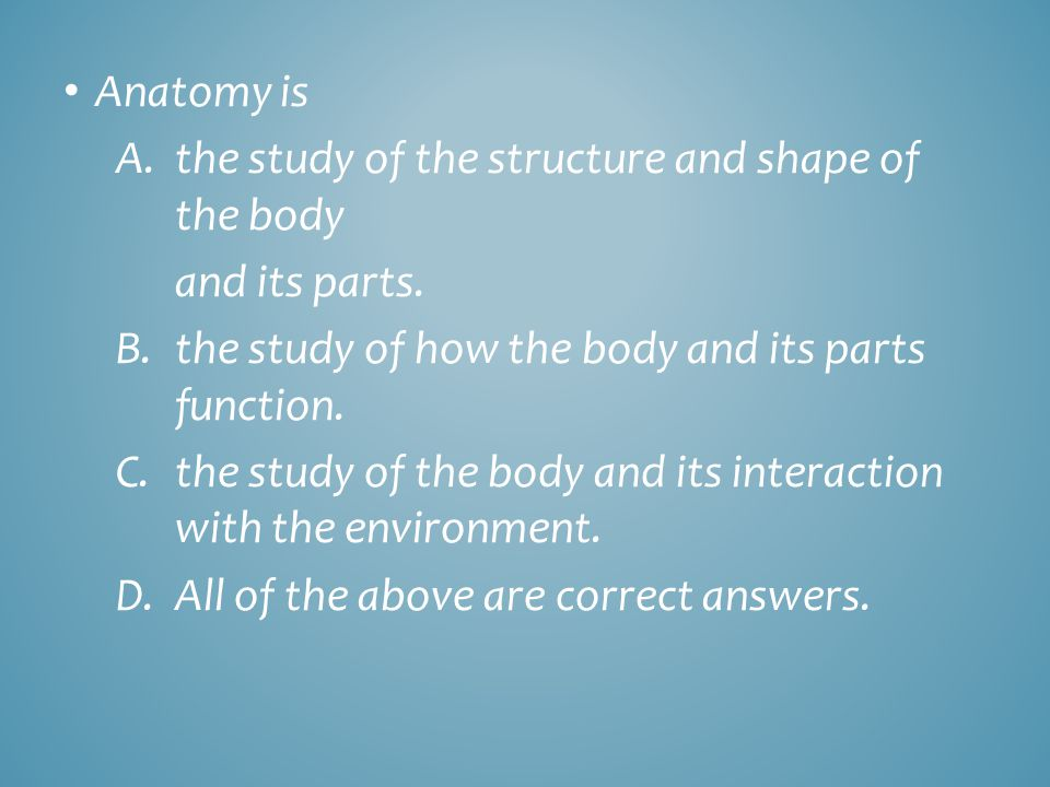 Anatomy is A.the study of the structure and shape of the body and its parts. B.the study of how the body and its parts function. C.the study of the bo
