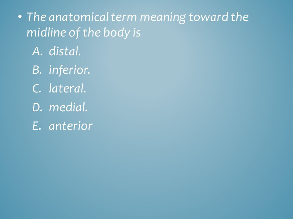 The anatomical term meaning toward the midline of the body is A.distal. B.inferior. C.lateral. D.medial. E.anterior