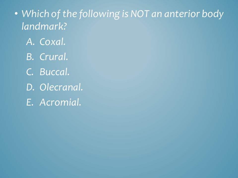 Which of the following is NOT an anterior body landmark? A.Coxal. B.Crural. C.Buccal. D.Olecranal. E.Acromial.