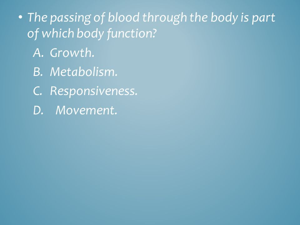 The passing of blood through the body is part of which body function? A. Growth. B.Metabolism. C.Responsiveness. D. Movement.