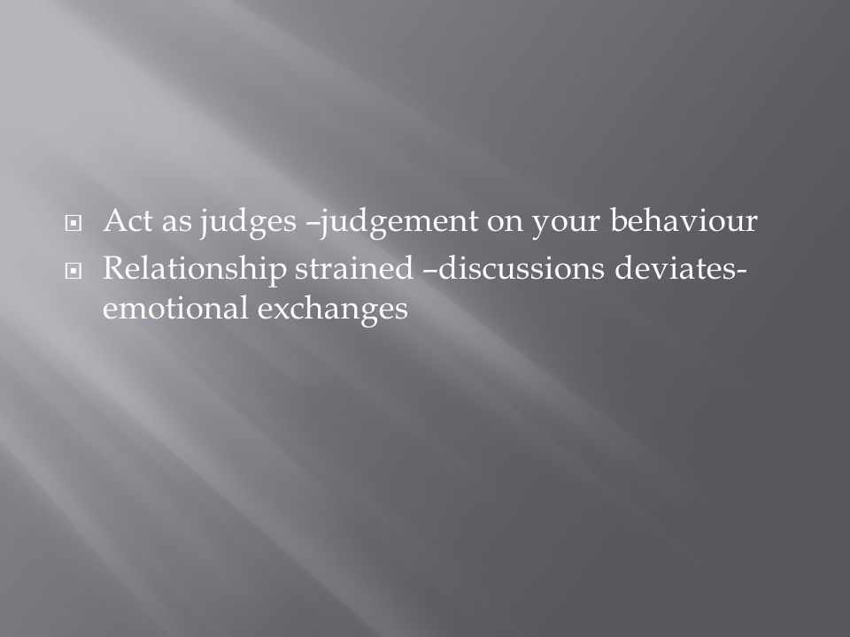 Act as judges –judgement on your behaviour Relationship strained –discussions deviates- emotional exchanges