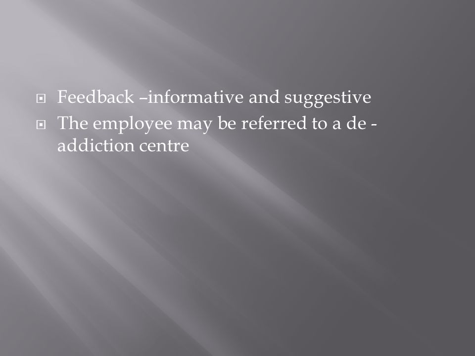 Feedback –informative and suggestive The employee may be referred to a de - addiction centre