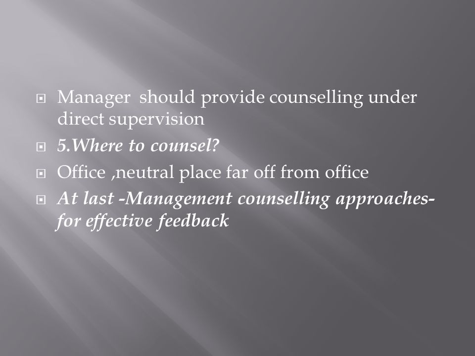 Manager should provide counselling under direct supervision 5.Where to counsel.