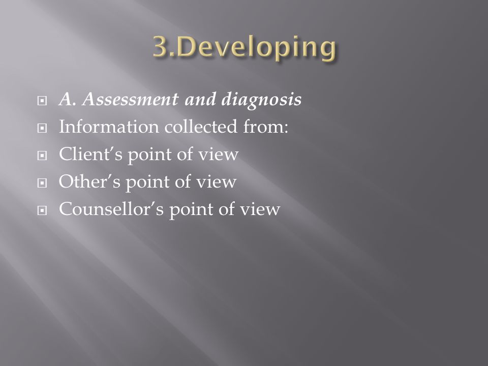 A. Assessment and diagnosis Information collected from: Clients point of view Others point of view Counsellors point of view