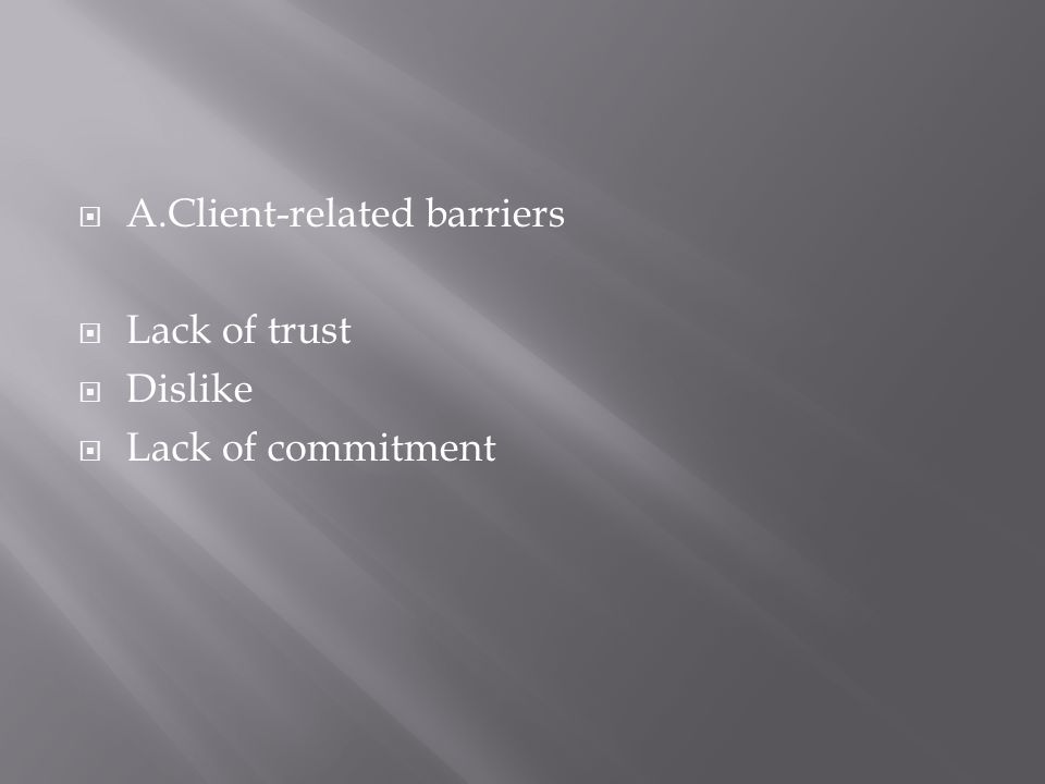 A.Client-related barriers Lack of trust Dislike Lack of commitment