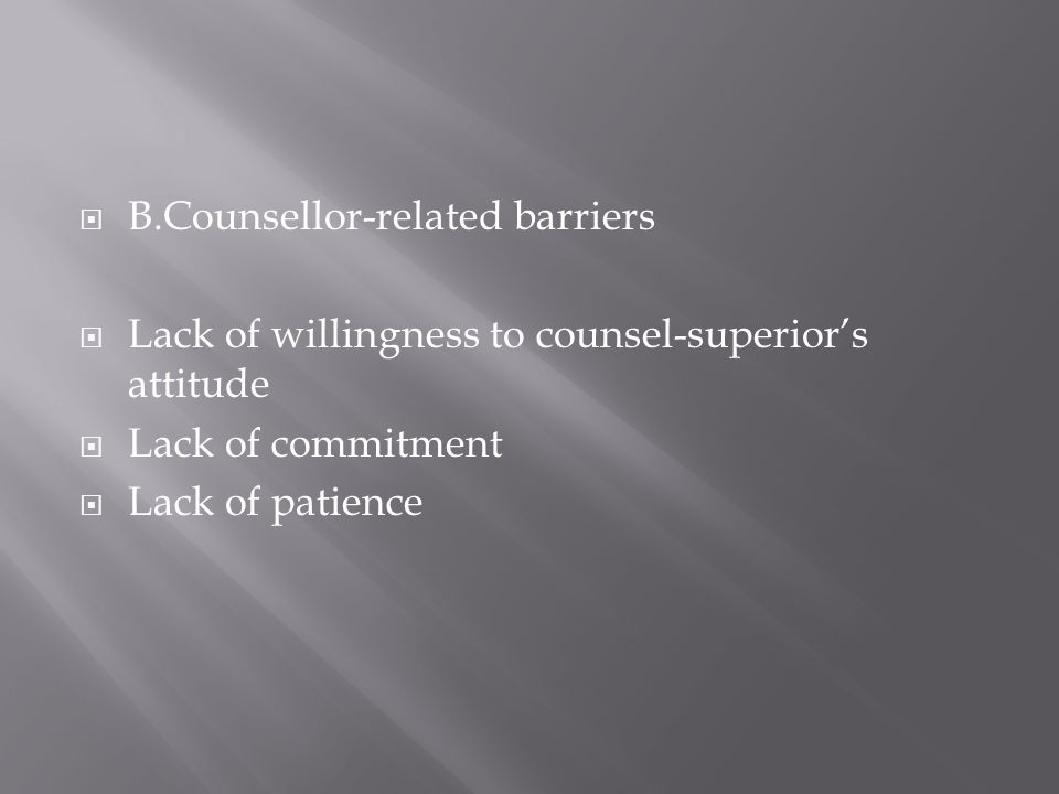 B.Counsellor-related barriers Lack of willingness to counsel-superiors attitude Lack of commitment Lack of patience