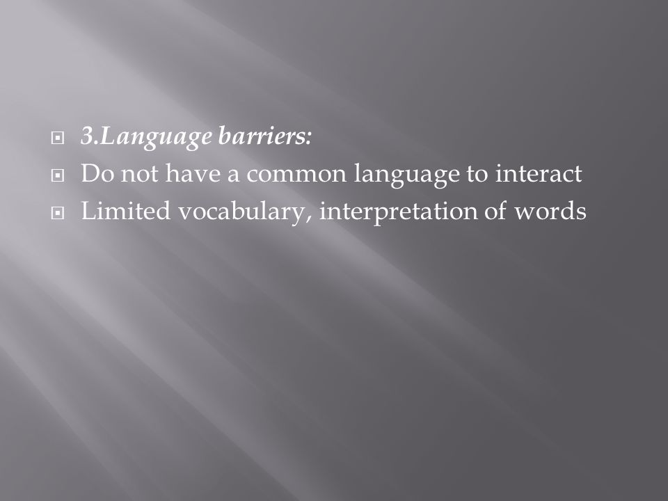 3.Language barriers: Do not have a common language to interact Limited vocabulary, interpretation of words