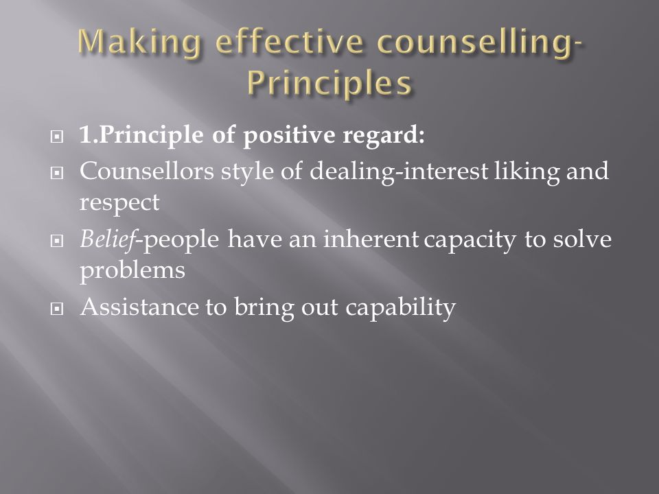 1.Principle of positive regard: Counsellors style of dealing-interest liking and respect Belief -people have an inherent capacity to solve problems Assistance to bring out capability