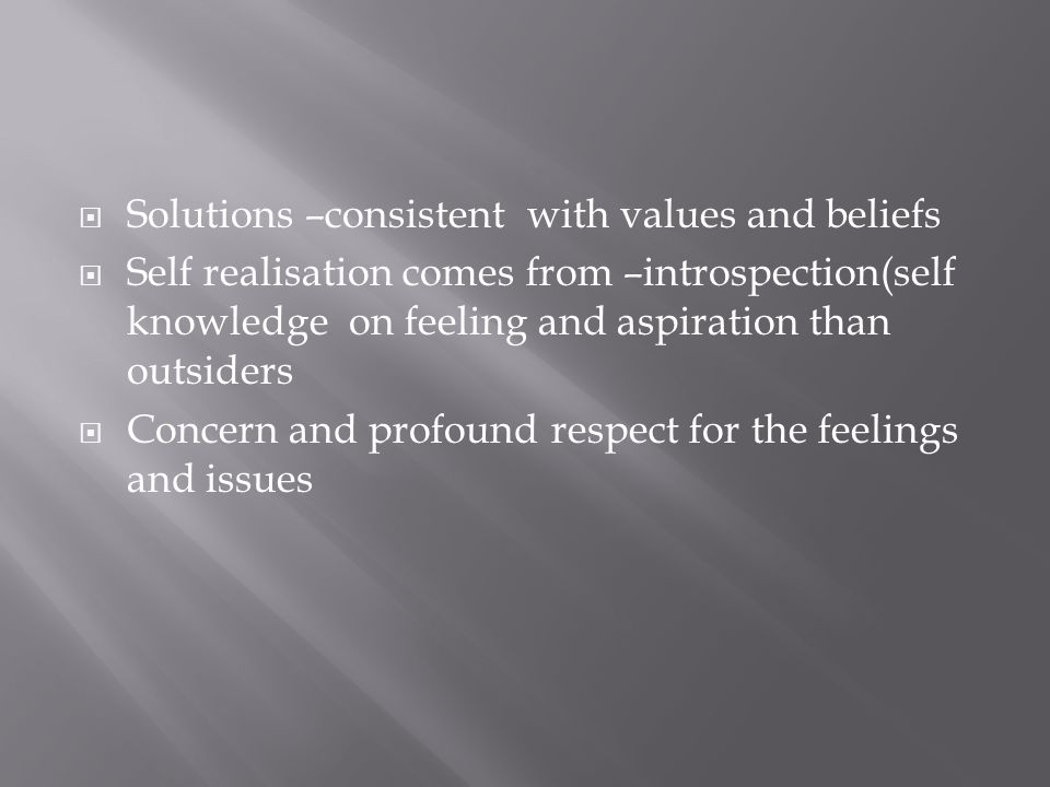 Solutions –consistent with values and beliefs Self realisation comes from –introspection(self knowledge on feeling and aspiration than outsiders Concern and profound respect for the feelings and issues