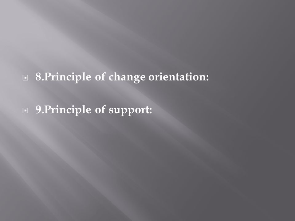 8.Principle of change orientation: 9.Principle of support: