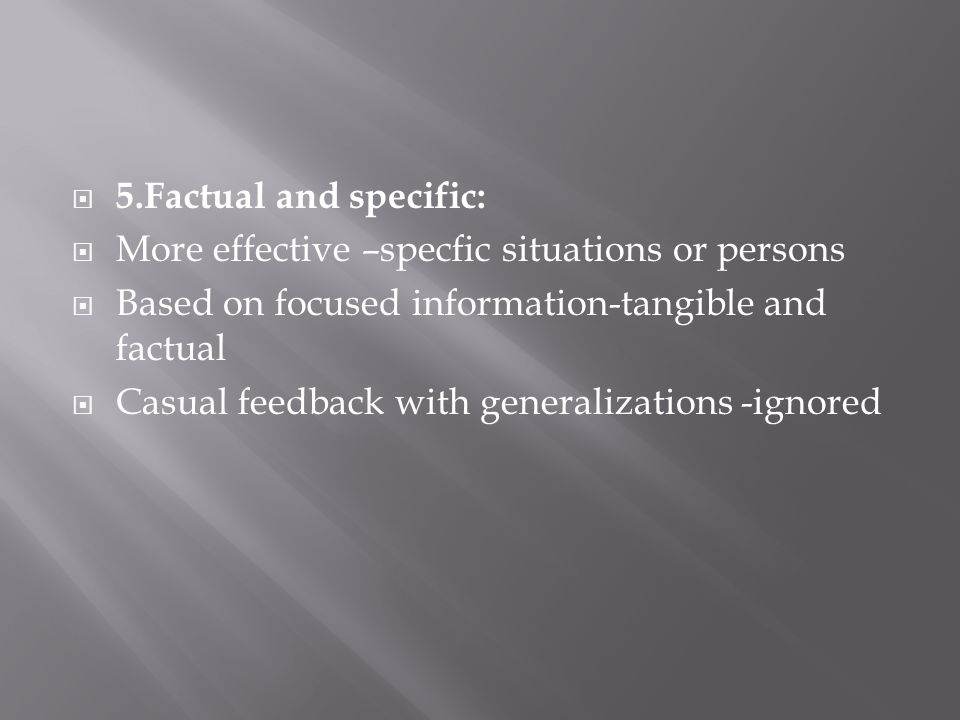 5.Factual and specific: More effective –specfic situations or persons Based on focused information-tangible and factual Casual feedback with generalizations -ignored