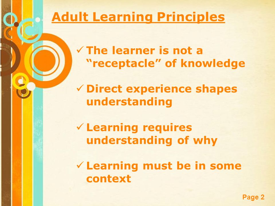 Free Powerpoint Templates Page 2 The learner is not a receptacle of knowledge Direct experience shapes understanding Learning requires understanding of why Learning must be in some context Adult Learning Principles