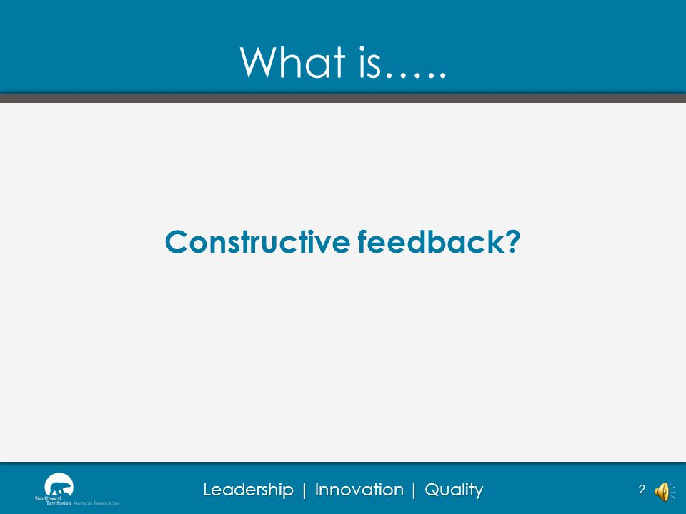 Leadership | Innovation | Quality 2 Constructive feedback? What is…..