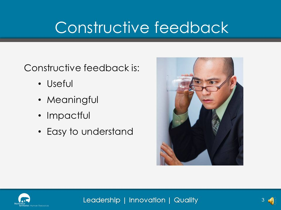 Leadership | Innovation | Quality 3 Constructive feedback is: Useful Meaningful Impactful Easy to understand Constructive feedback