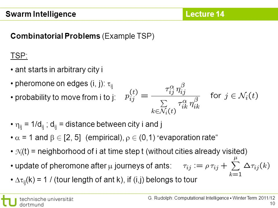 Lecture 14 G. Rudolph: Computational Intelligence Winter Term 2011/12 10 Combinatorial Problems (Example TSP) TSP: ant starts in arbitrary city i pher