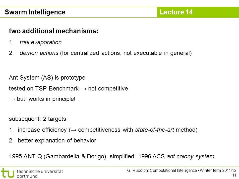 Lecture 14 G. Rudolph: Computational Intelligence Winter Term 2011/12 11 two additional mechanisms: 1. trail evaporation 2. demon actions (for central