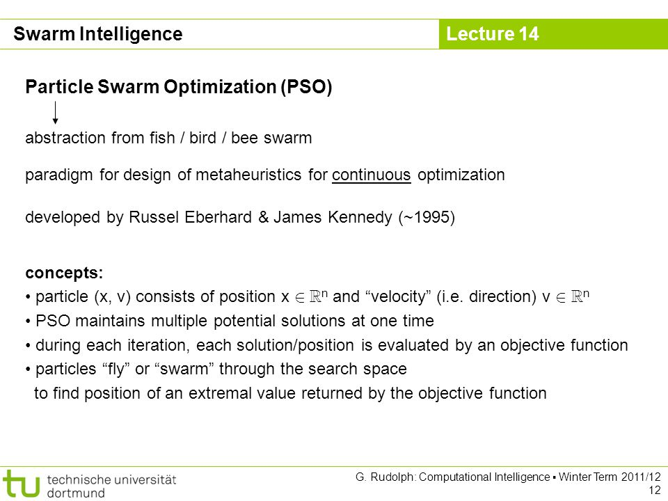 Lecture 14 G. Rudolph: Computational Intelligence Winter Term 2011/12 12 Particle Swarm Optimization (PSO) Swarm Intelligence abstraction from fish /