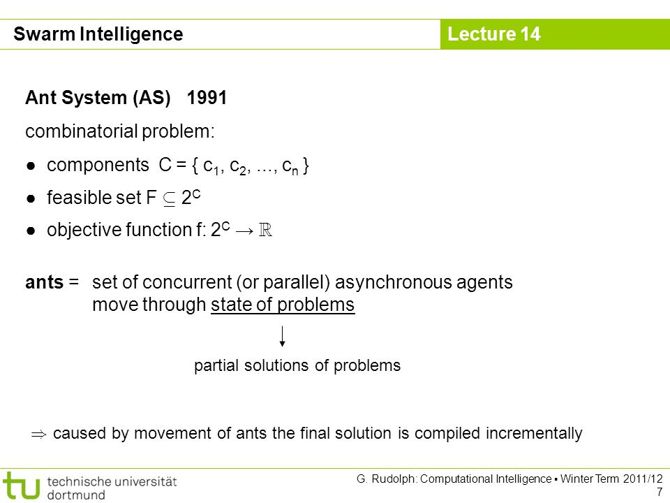 Lecture 14 G. Rudolph: Computational Intelligence Winter Term 2011/12 7 Ant System (AS) 1991 combinatorial problem: components C = { c 1, c 2,..., c n