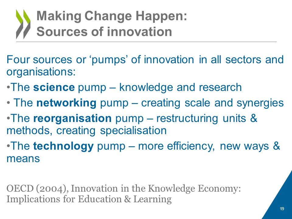 Making Change Happen: Sources of innovation Four sources or pumps of innovation in all sectors and organisations: The science pump – knowledge and res