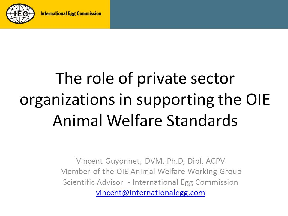 The role of private sector organizations in supporting the OIE Animal Welfare Standards Vincent Guyonnet, DVM, Ph.D, Dipl.