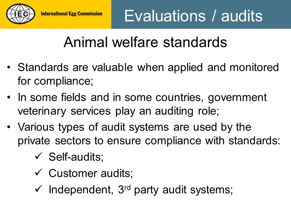Evaluations / audits Animal welfare standards Standards are valuable when applied and monitored for compliance; In some fields and in some countries, government veterinary services play an auditing role; Various types of audit systems are used by the private sectors to ensure compliance with standards: Self-audits; Customer audits; Independent, 3 rd party audit systems;