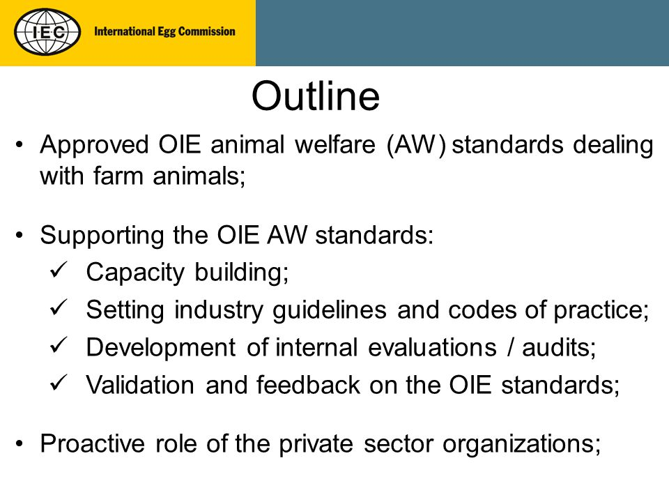 Approved OIE animal welfare (AW) standards dealing with farm animals; Supporting the OIE AW standards: Capacity building; Setting industry guidelines and codes of practice; Development of internal evaluations / audits; Validation and feedback on the OIE standards; Proactive role of the private sector organizations; Outline