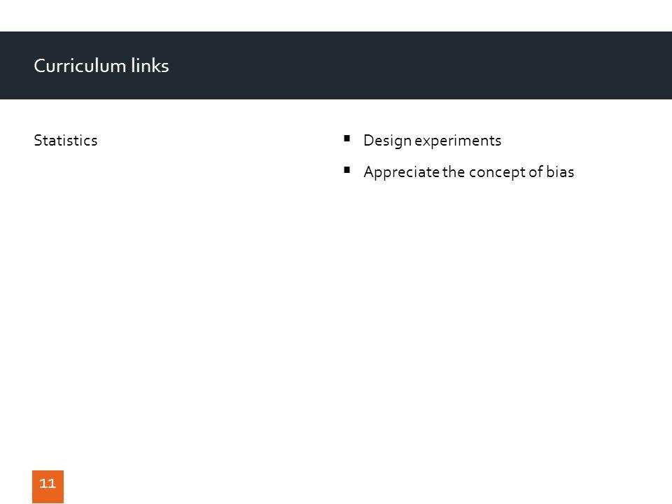 Curriculum links Statistics 11 Design experiments Appreciate the concept of bias