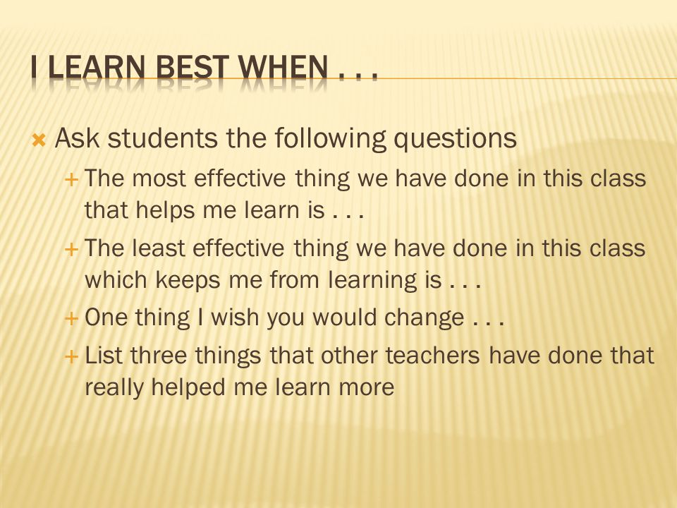 Ask students the following questions The most effective thing we have done in this class that helps me learn is...