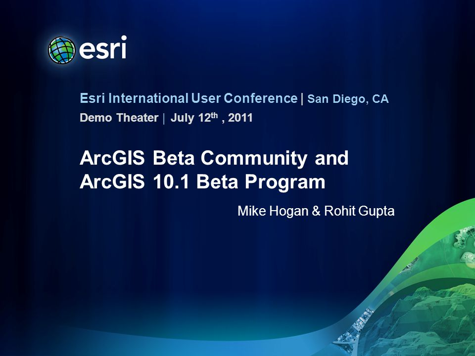 Esri International User Conference | San Diego, CA Demo Theater | ArcGIS Beta Community and ArcGIS 10.1 Beta Program Mike Hogan & Rohit Gupta July 12 th, 2011