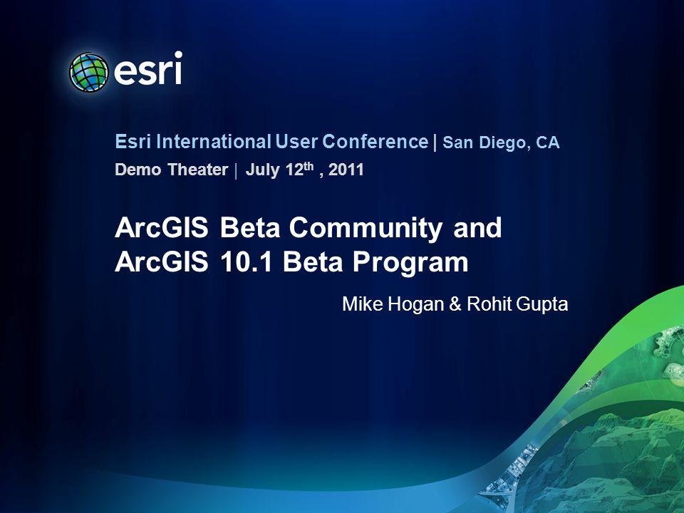Esri International User Conference | San Diego, CA Demo Theater | ArcGIS Beta Community and ArcGIS 10.1 Beta Program Mike Hogan & Rohit Gupta July 12