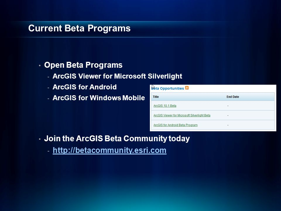 Current Beta Programs Open Beta Programs - ArcGIS Viewer for Microsoft Silverlight - ArcGIS for Android - ArcGIS for Windows Mobile Join the ArcGIS Beta Community today - http://betacommunity.esri.com http://betacommunity.esri.com