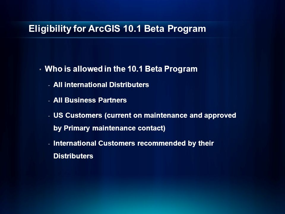 Eligibility for ArcGIS 10.1 Beta Program Who is allowed in the 10.1 Beta Program - All international Distributers - All Business Partners - US Custome