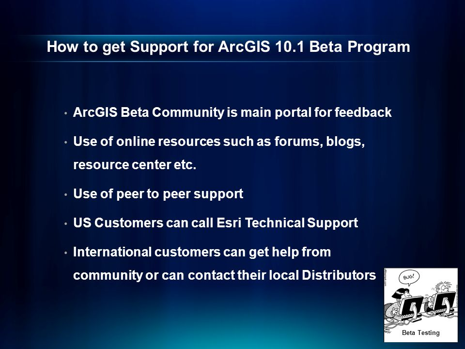 How to get Support for ArcGIS 10.1 Beta Program ArcGIS Beta Community is main portal for feedback Use of online resources such as forums, blogs, resource center etc.