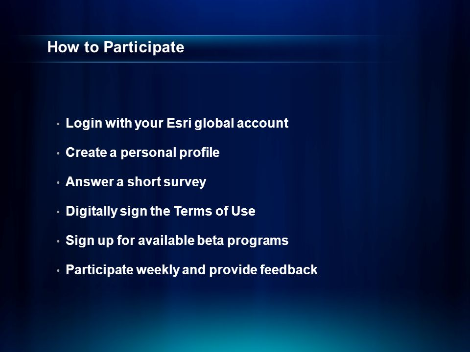 How to Participate Login with your Esri global account Create a personal profile Answer a short survey Digitally sign the Terms of Use Sign up for available beta programs Participate weekly and provide feedback