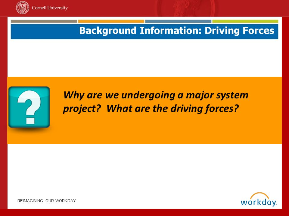 REIMAGINING OUR WORKDAY Why are we undergoing a major system project? What are the driving forces? Background Information: Driving Forces