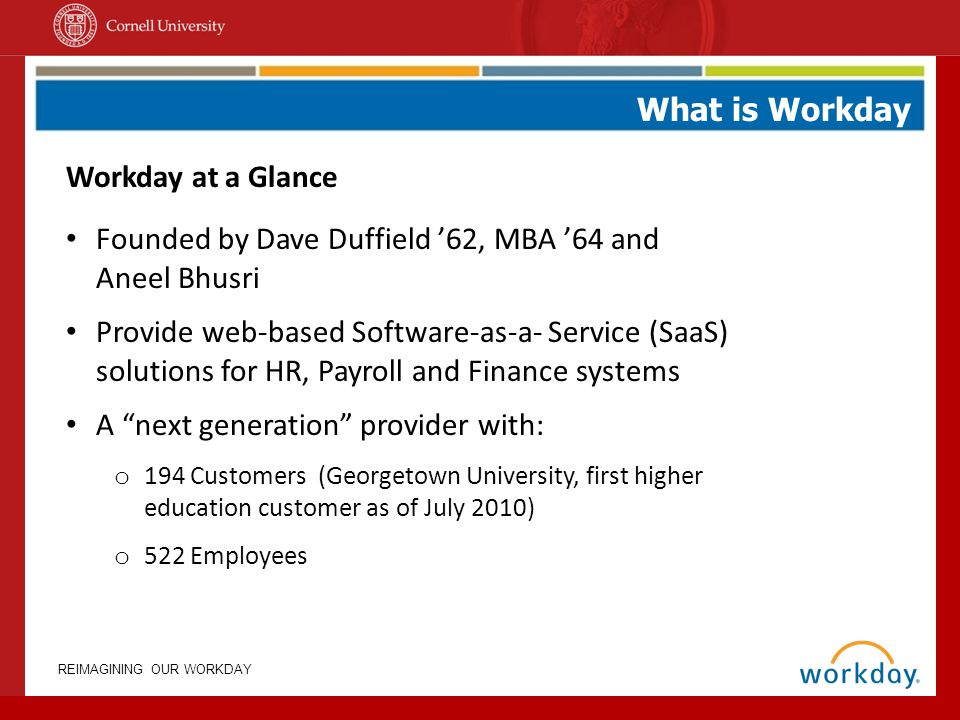 REIMAGINING OUR WORKDAY What is Workday Workday at a Glance Founded by Dave Duffield 62, MBA 64 and Aneel Bhusri Provide web-based Software-as-a- Serv