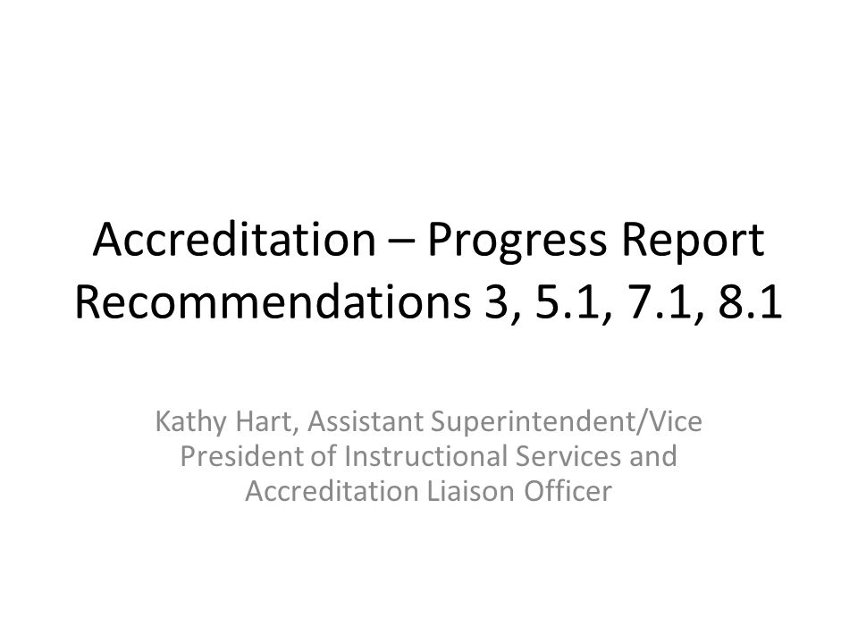 Accreditation – Progress Report Recommendations 3, 5.1, 7.1, 8.1 Kathy Hart, Assistant Superintendent/Vice President of Instructional Services and Acc