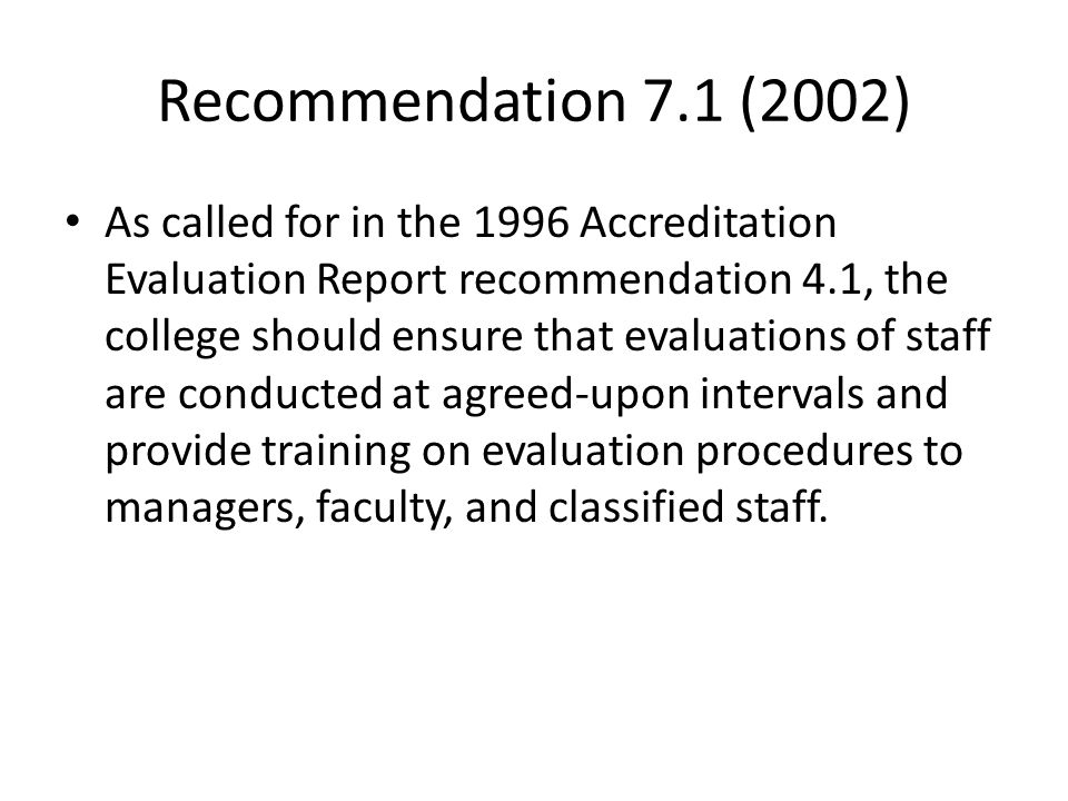 Recommendation 7.1 (2002) As called for in the 1996 Accreditation Evaluation Report recommendation 4.1, the college should ensure that evaluations of