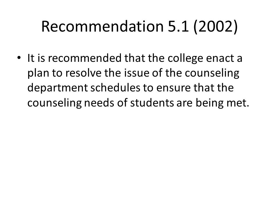 Recommendation 5.1 (2002) It is recommended that the college enact a plan to resolve the issue of the counseling department schedules to ensure that t