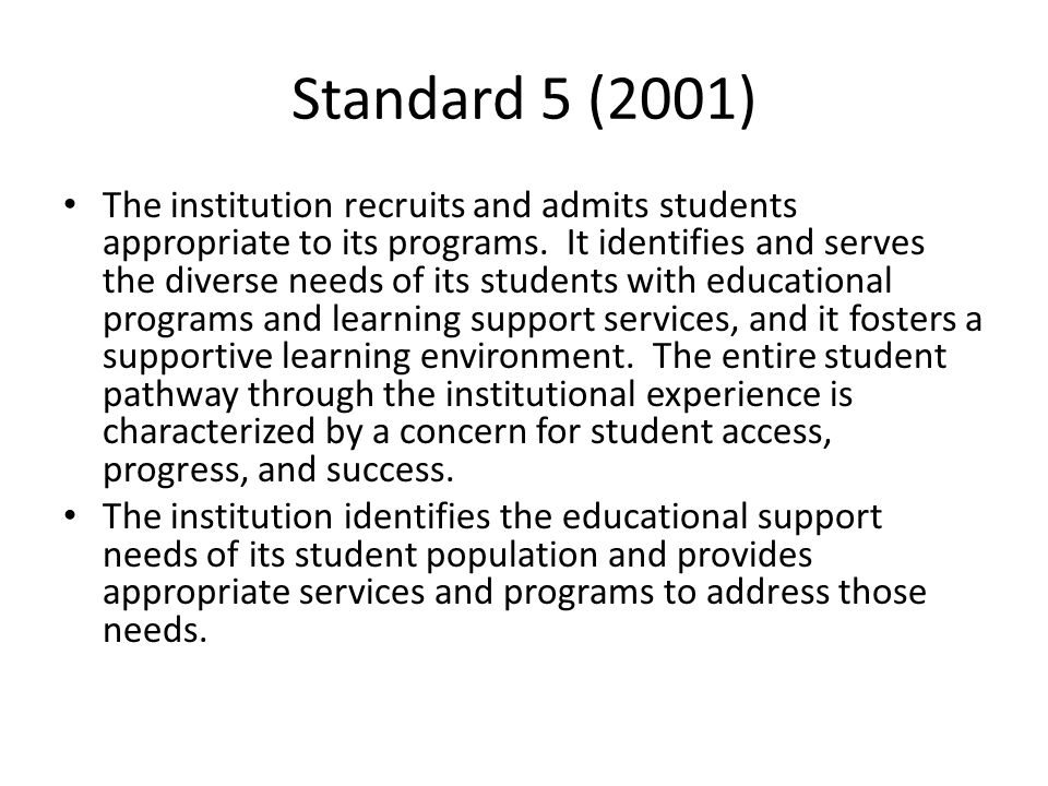 Standard 5 (2001) The institution recruits and admits students appropriate to its programs. It identifies and serves the diverse needs of its students