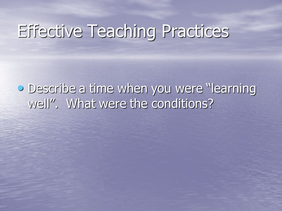 Effective Teaching Practices Describe a time when you were learning well. What were the conditions? Describe a time when you were learning well. What