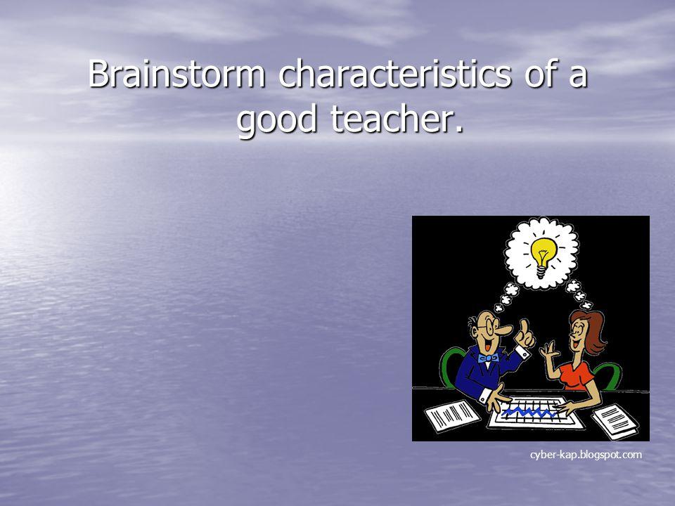 Brainstorm characteristics of a good teacher. cyber-kap.blogspot.com