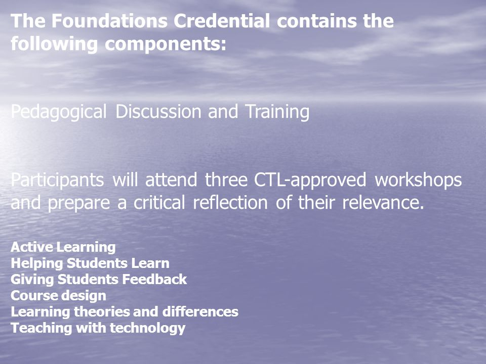 The Foundations Credential contains the following components: Pedagogical Discussion and Training Participants will attend three CTL-approved workshop